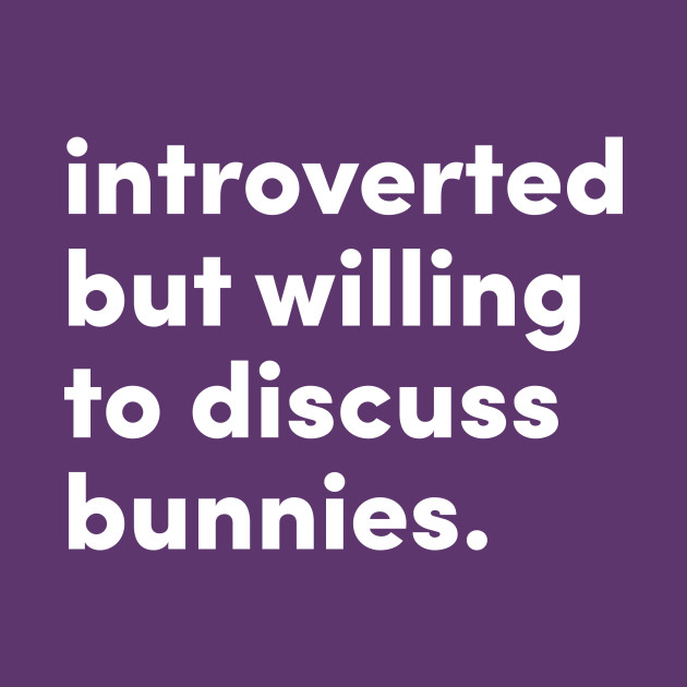 Introverted but willing to discuss bunnies.