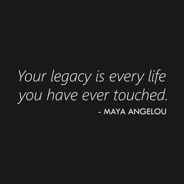 Your Legacy is Every Life you Have Ever Touched - Maya Angelou (white)