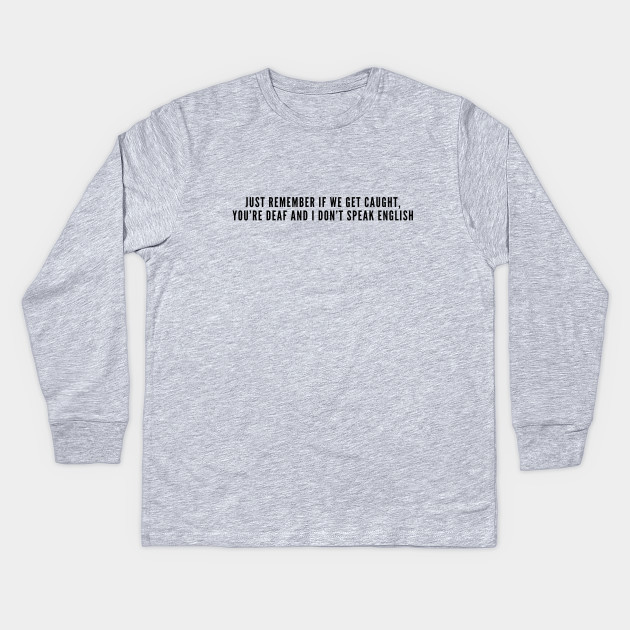 55f23b61 Funny - Just Remember If We Get Caught You're Deaf And I Don't Speak English  - Funny Slogan Novelty joke Statement Kids Long Sleeve T-Shirt