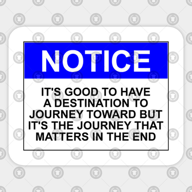 Notice: It's good to have a destination to journey toward but it's the journey that matters in the end