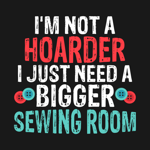 I'm Not A Hoarder I Just Need A Bigger Sewing Room