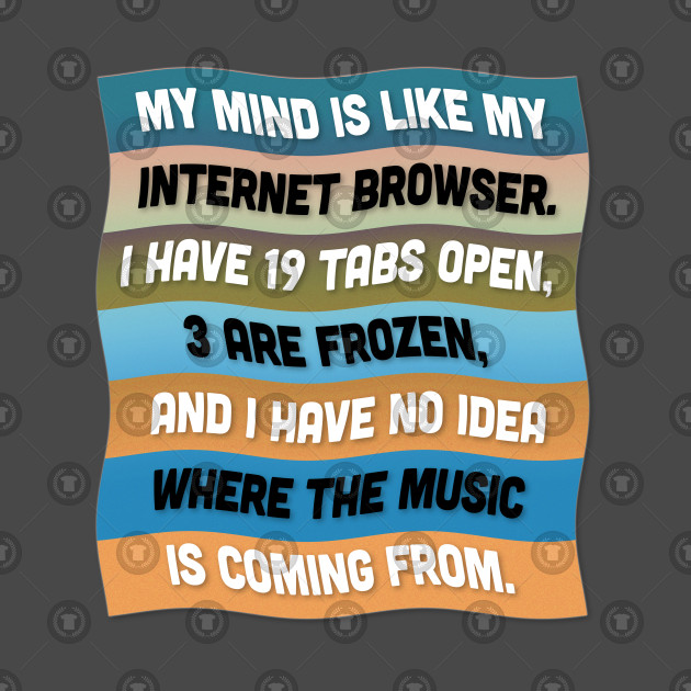 'My mind is like my internet browser' ... Funny Quote Design