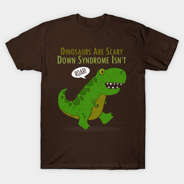 Image of: Dino Are Scary But Down Syndrome Isnt Tshirt Teepublic Dino Are Scary But Down Syndrome Isnt Down Syndrome Tshirt