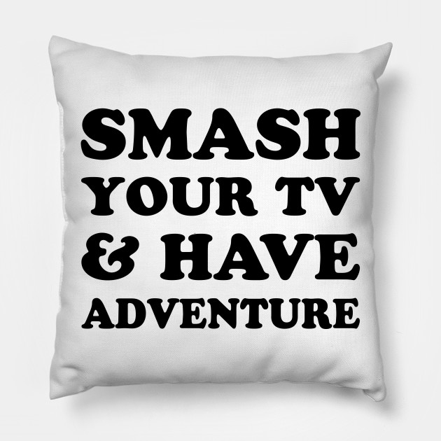 Smash Your Tv & Have Adventure by dreamhustle88