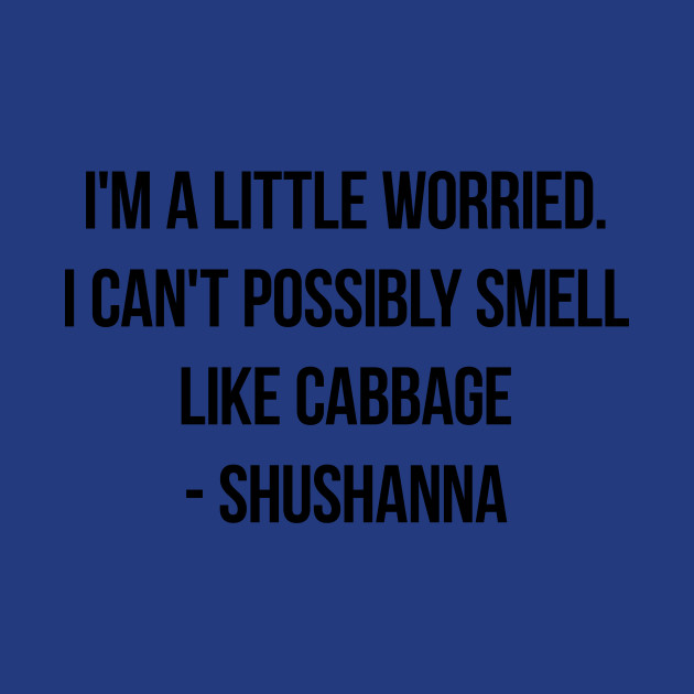 I'm a little worried  I can't possibly smell like cabbage - Shushanna