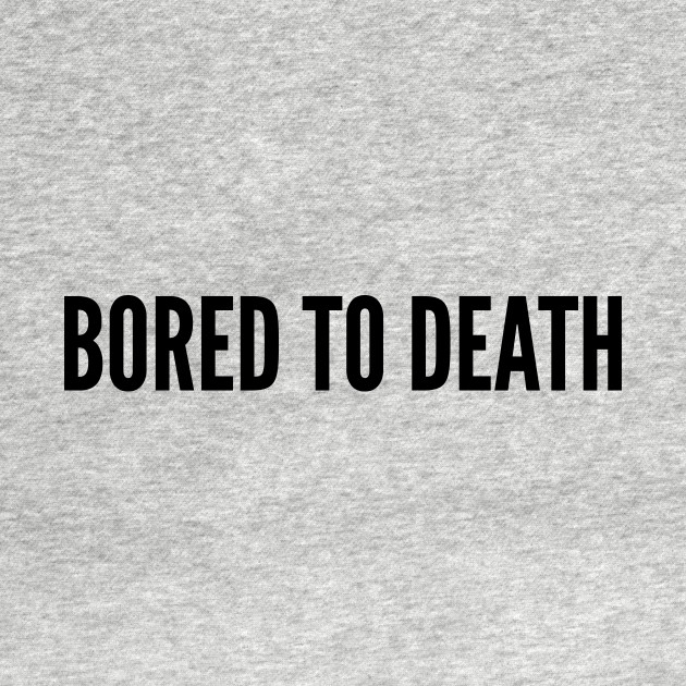 Cute Bored To Death Funny Joke Statement Humor Slogan Quotes Saying