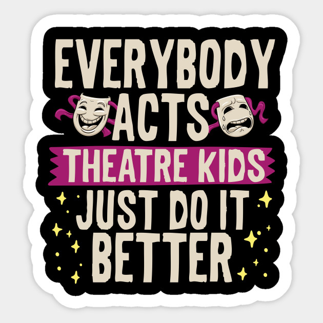 Everybody Acts Theatre Kids Just Do It Better