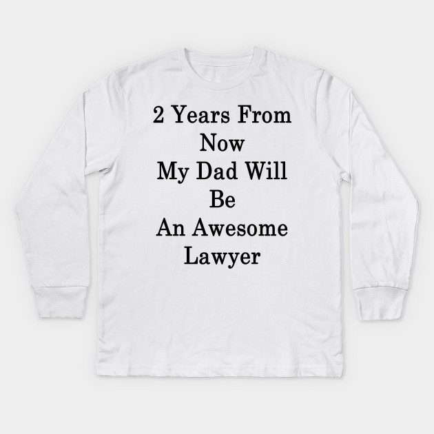 2 Years From Now My Dad Will Be An Awesome Lawyer