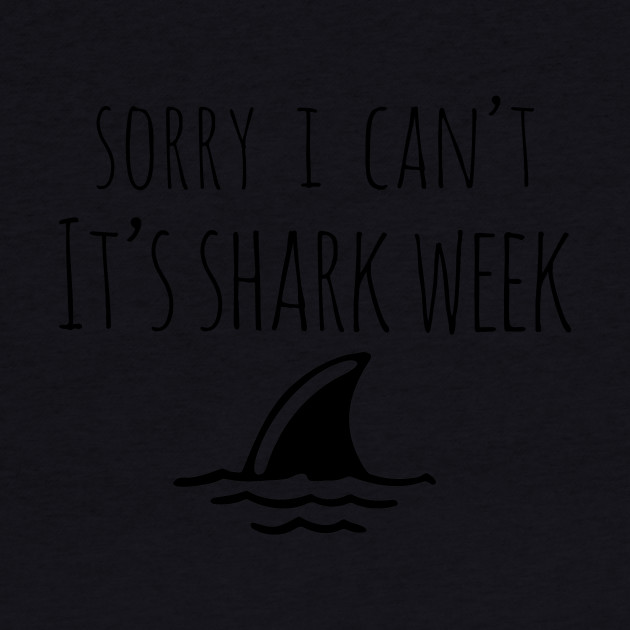 Sorry I Can't It's Shark Week