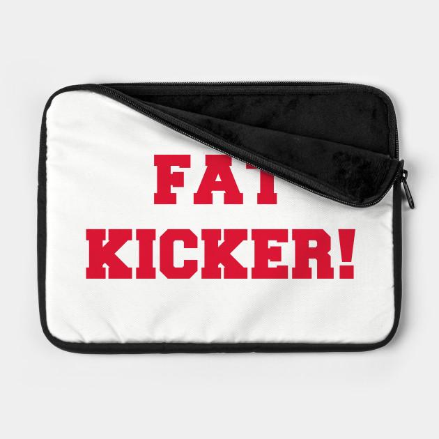 Fat Kicker!