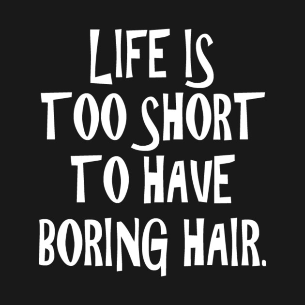 Life Is Too Short To Have A Boring Hair Statements T Shirt