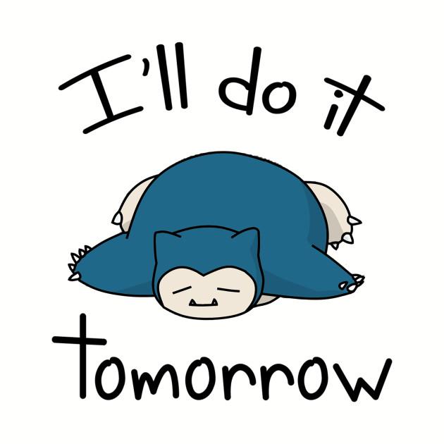 Snorlax i'll do it tomorrow