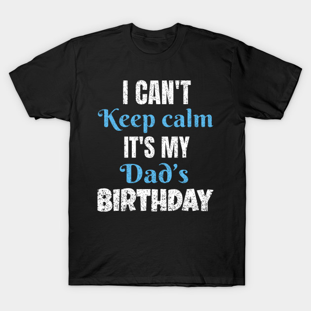 I Cant Keep Calm Its My Dads Birthday Gift T Shirt