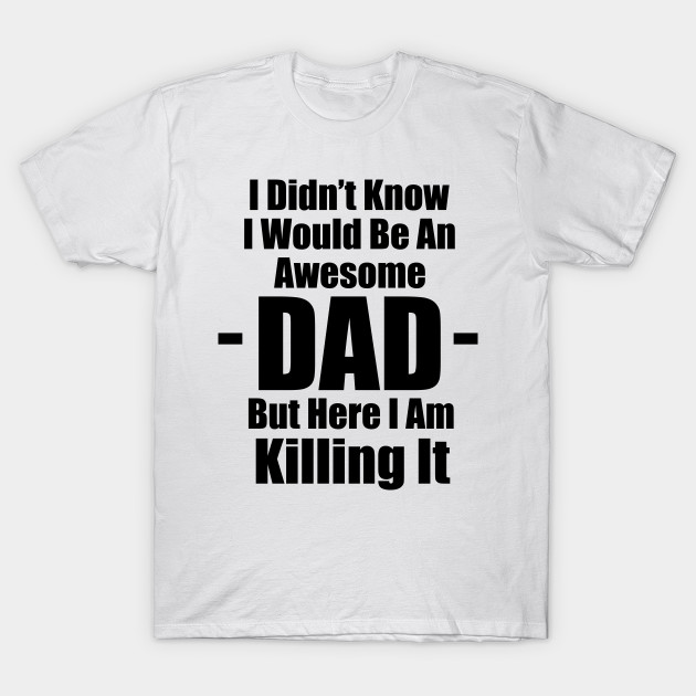 630cab22 I Didn't Know I Would be an Awesome Dad But Here I Am Killing It T-Shirt
