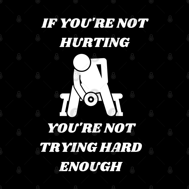 If You Are Not Hurting You Are Not Trying Hard Enough
