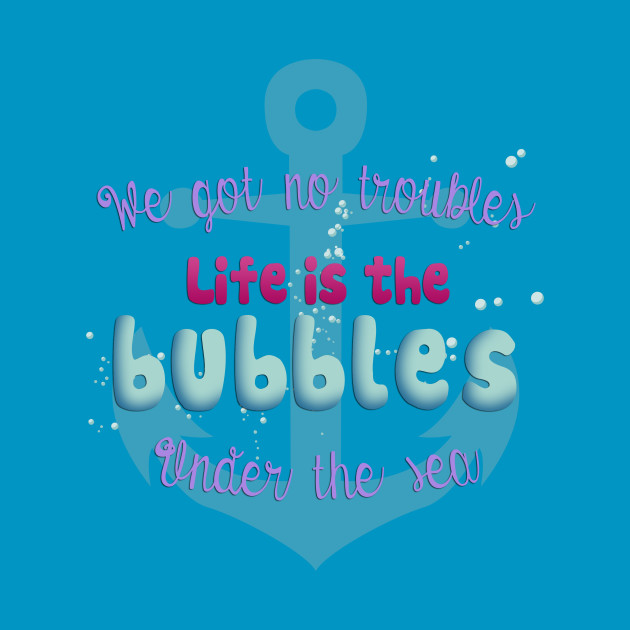 Life is the bubbles!