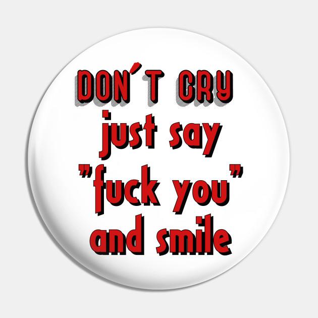 """Don´t cry just say """"fuck you"""" and smile"""