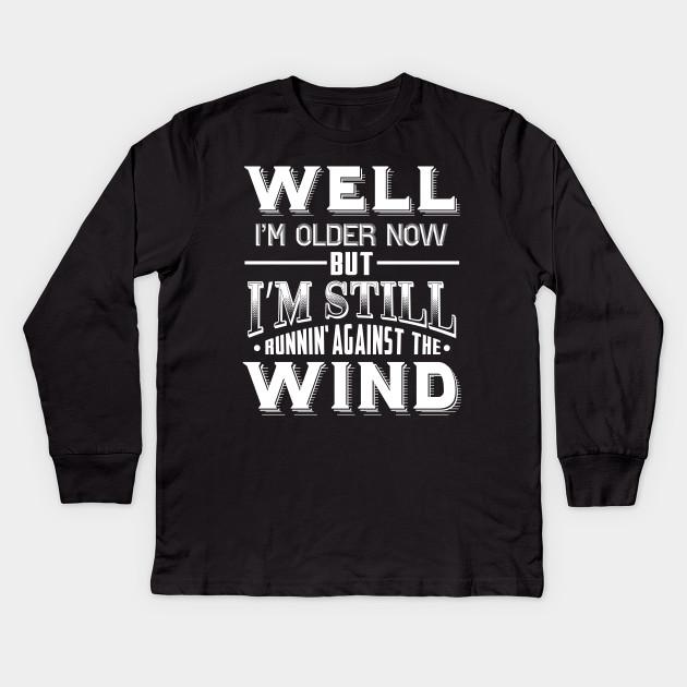 Well Im Older Now But Still Running Against The Wind Kids Long Sleeve T Shirt