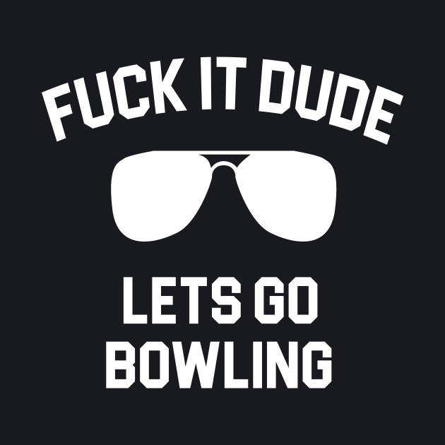 The Big Lebowski Quote - Fuck It Dude Lets Go Bowling