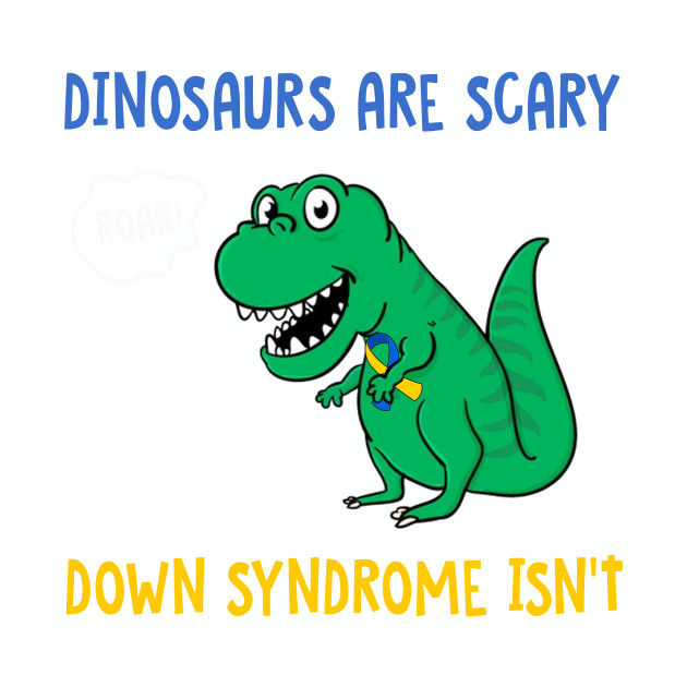 Image of: Dinosaurs Are Scary Down Syndrome Isnt Tshirt Dinosaurs Tshirt Teepublic Teepublic Dinosaurs Are Scary Down Syndrome Isnt Tshirt Dinosaurs