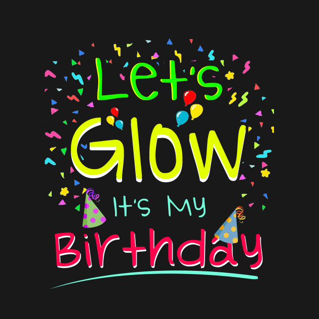T Shirt Lets Glow Party Its My Birthday Gift Tee