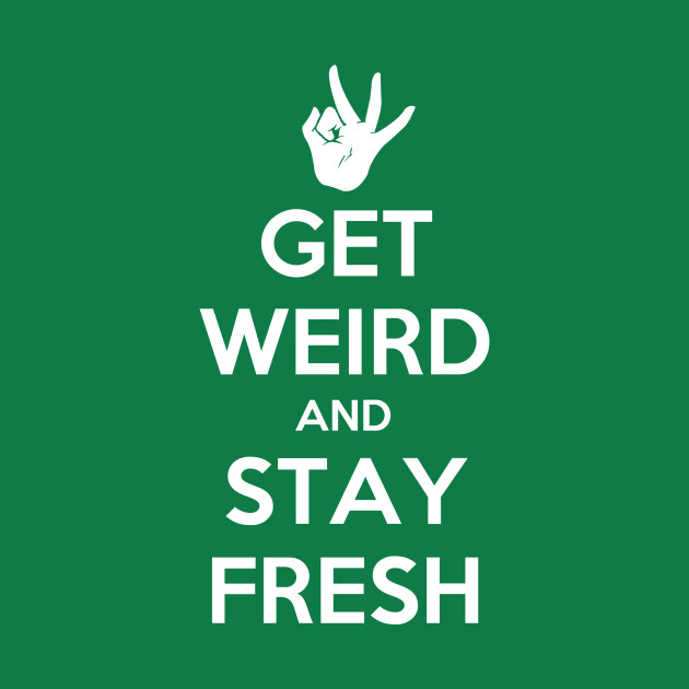 Get Weird and Stay Fresh
