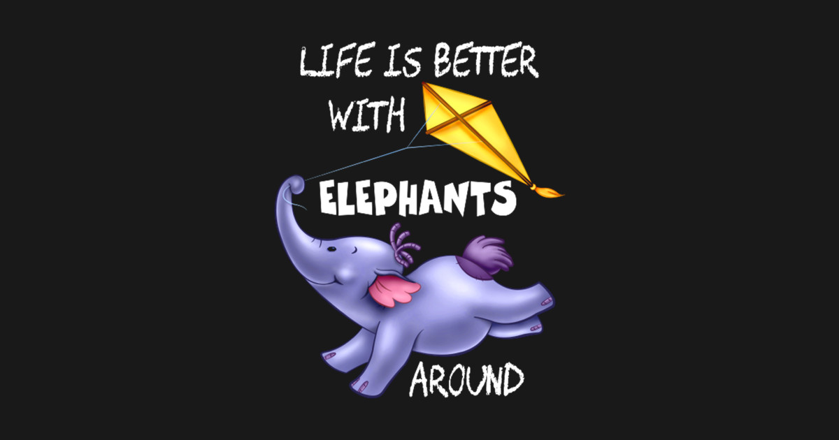 LIFE IS BETTER WITH ELEPHANTS AROUND