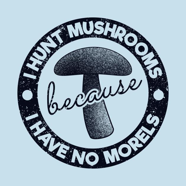 I Hunt Mushrooms Because Have No Morels