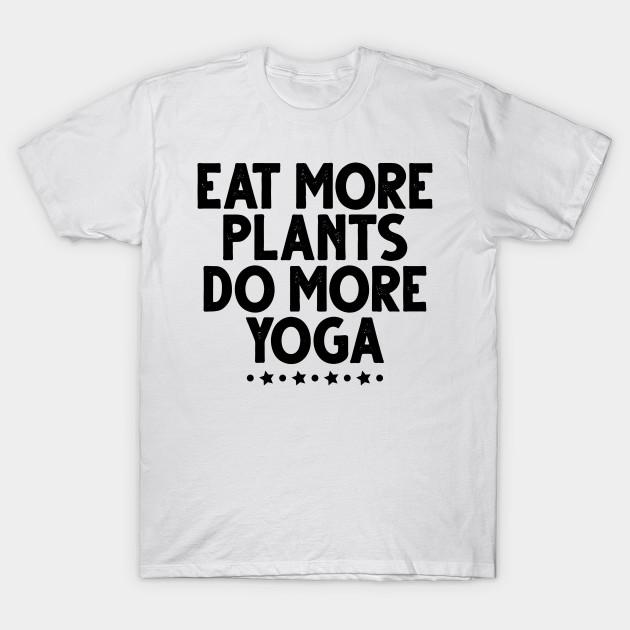 Womens Eat More Plants Do More Yoga Funny Saying Gift Eat More Plants Do More Yoga T Shirt Teepublic