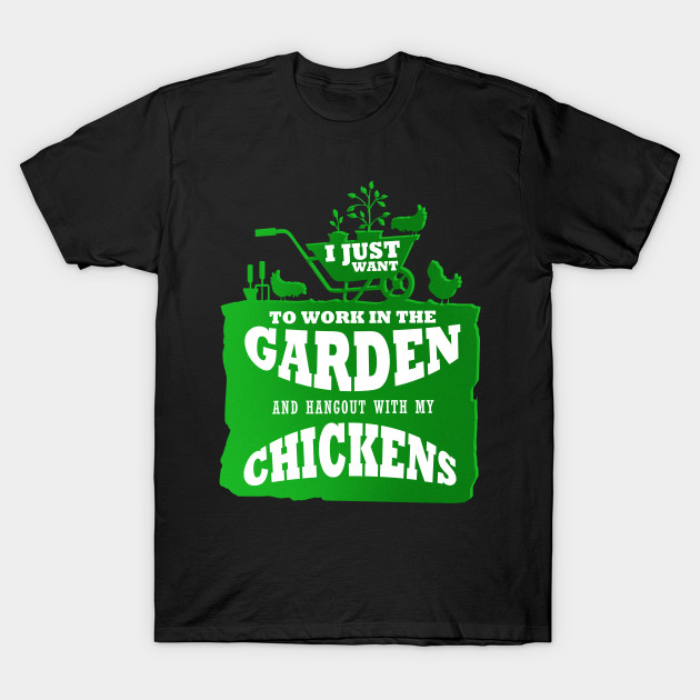 I Just Want To Work In The Garden And Hangout With My Chickens Gardening