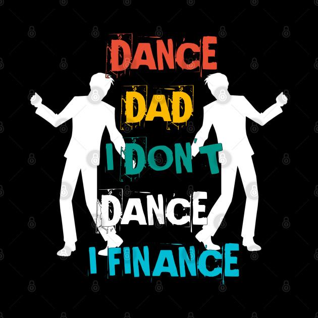 DANCE DAD I DON'T DANCE I FINANCE