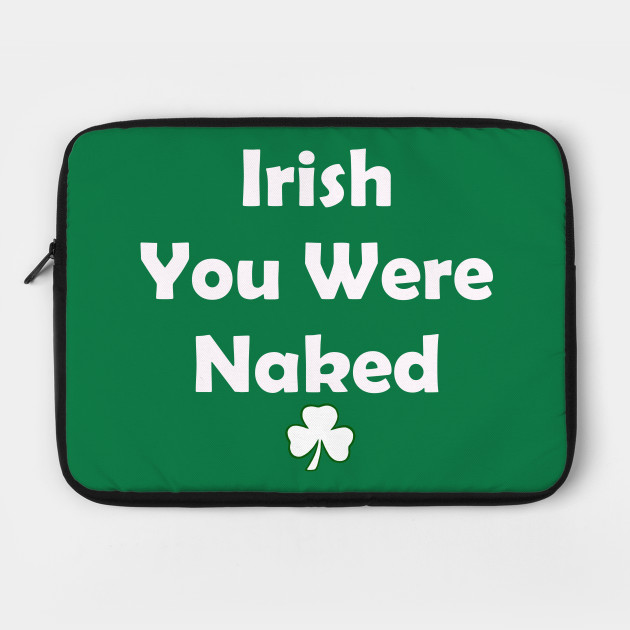 Irish You Were Naked. Funny St Patricks Day