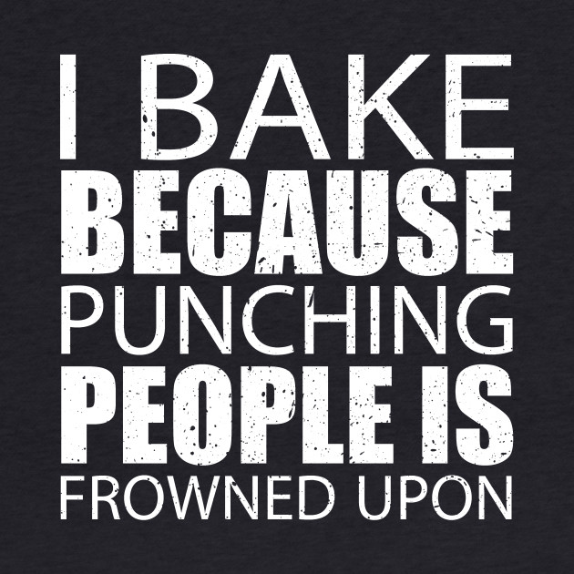I Bake Because Punching People Is Frowned Upon - Custom Tshirts