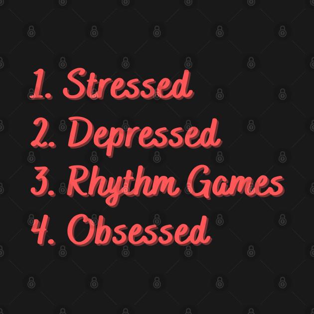 Stressed. Depressed. Rhythm Games. Obsessed.