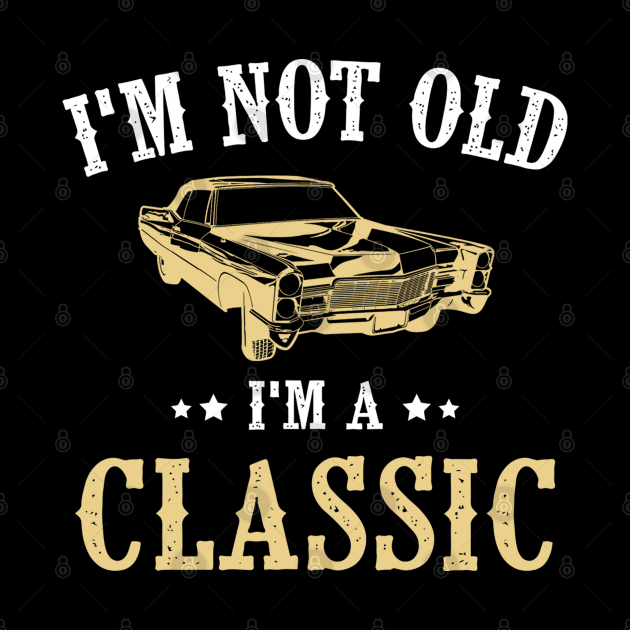 I'm Not Old I'm Classic Funny Car Graphic - Mens & Womens
