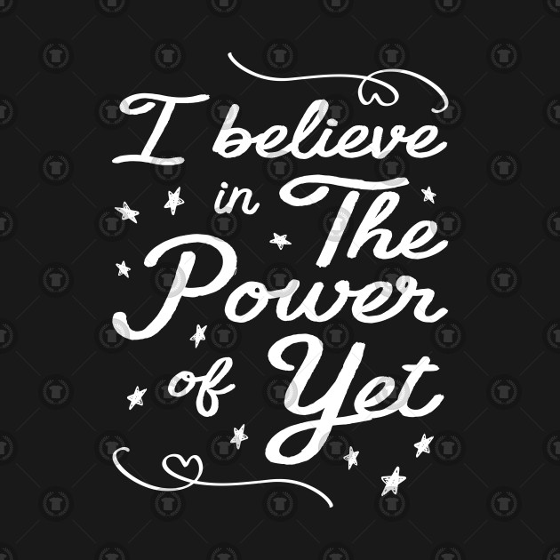 c553bb2f3d8 I Believe In The Power Of Yet - I Believe In The Power Of Yet - T ...