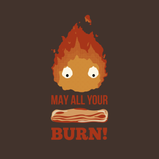 May all your BACON BURN!! t-shirts