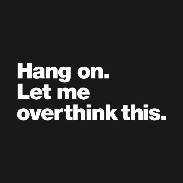 Hang on. Let me overthink this.