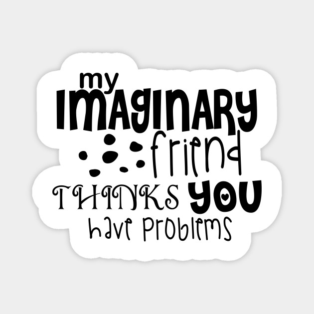 my imaginary friend thinks you have problems quotes hilarious