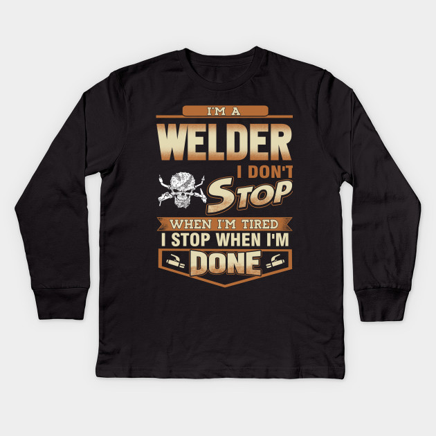 94da4b0c Welder - I'm a Welder i don't stop when i'm tired stop when i'm done T-Shirt  Kids Long Sleeve T-Shirt