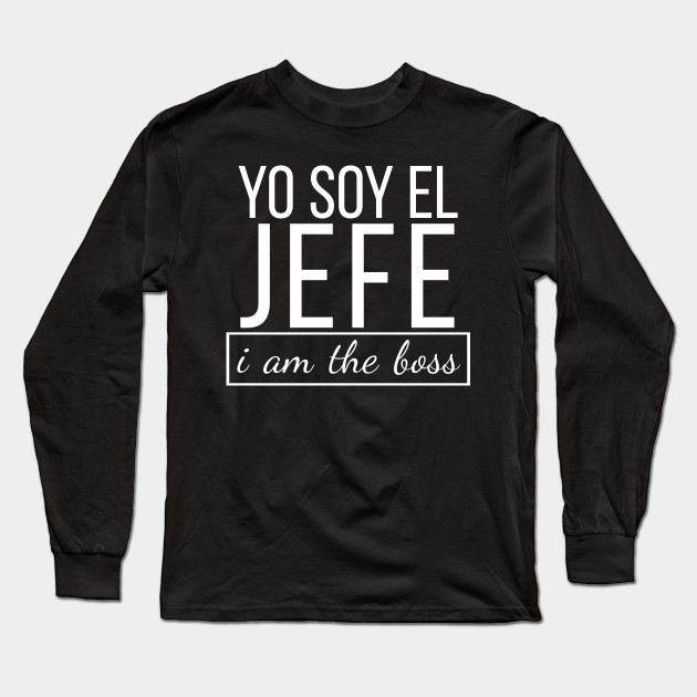 3f7b38fd Spanish I am The Boss, Yo Soy El Jefe Funny Bosses T-shirt Long Sleeve  T-Shirt