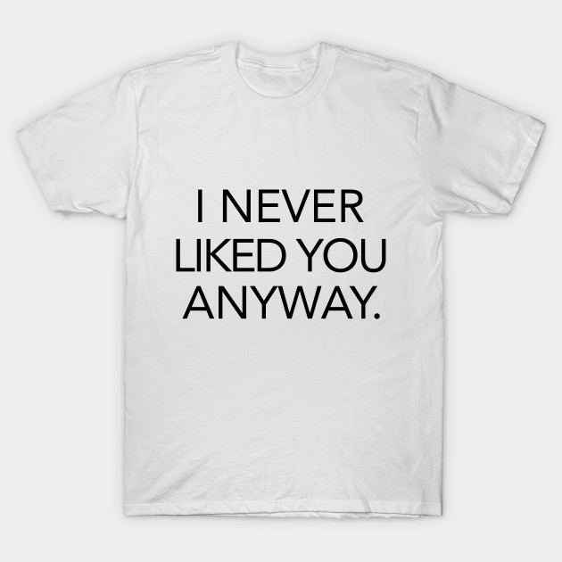 I Never Liked You Anyway Quote T Shirt Teepublic