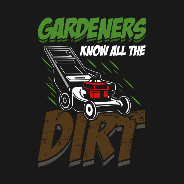 Gardeners Know All The Dirt Funny T shirt