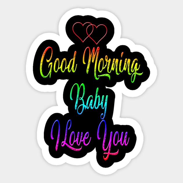 Good Morning Baby I Love You Good Morning Sticker Teepublic