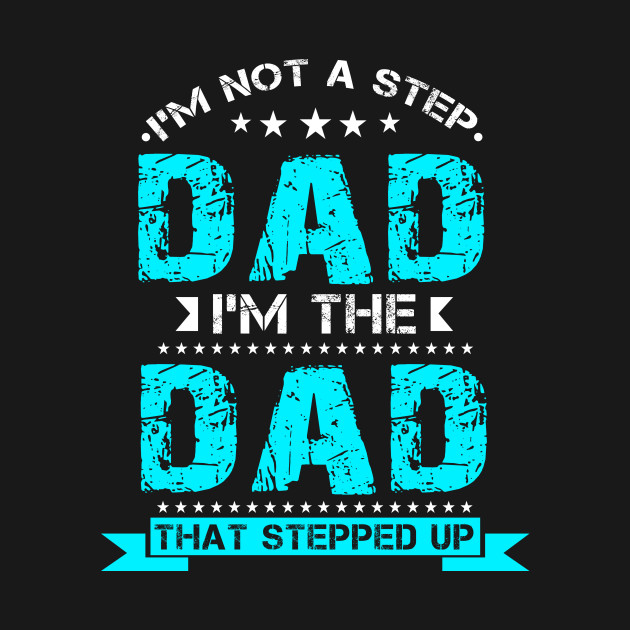 21209cf3a I'm Not The Step Dad I'm The Dad That Stepped Up T-Shirts - Im Not ...
