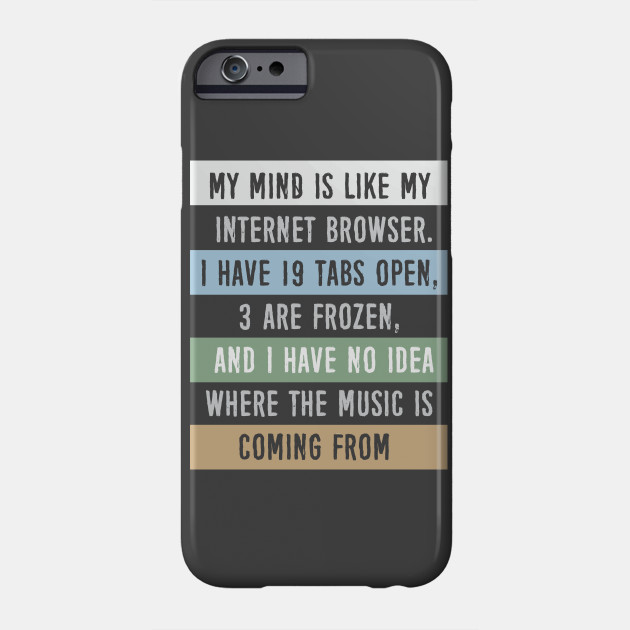 My mind is like a internet browser....