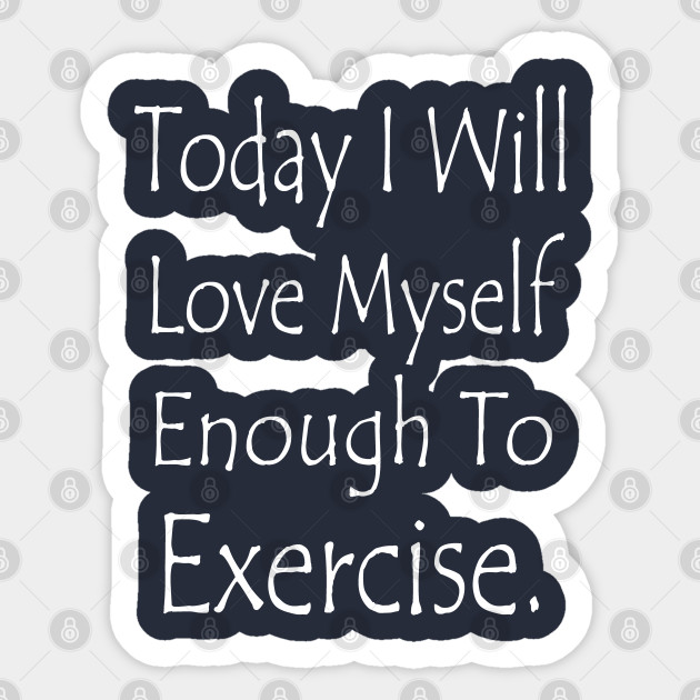 Today I Will Love Myself Enough To Exercise Fitness Quotes Fitness Quote Design Sticker Teepublic Uk