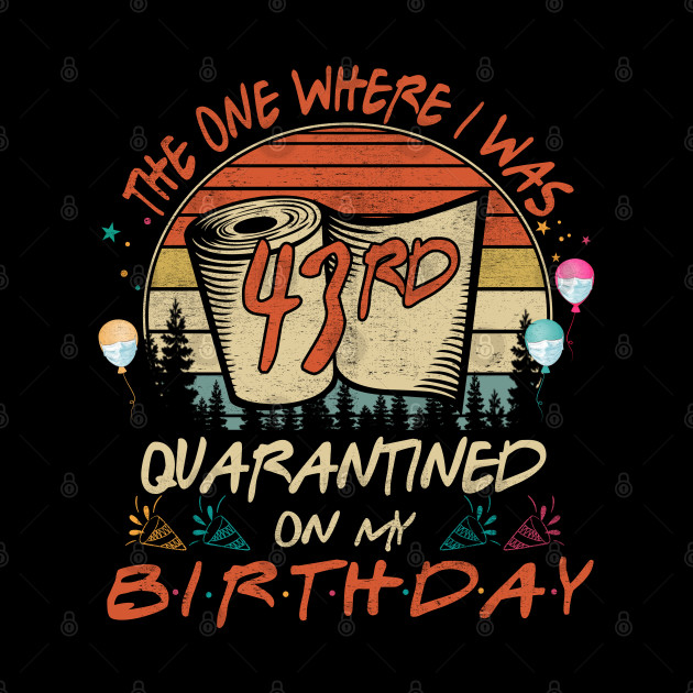 Quarantined On My 43rd Birthday