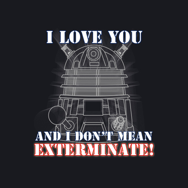 I Love you and I don't mean EXTERMINATE