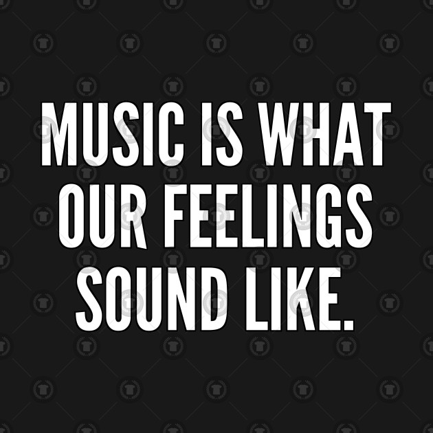 Music is what our feelings sound like